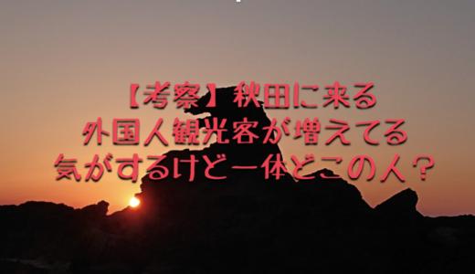 【考察】秋田に外国人観光客が増えてる気がするけど一体どこの人?
