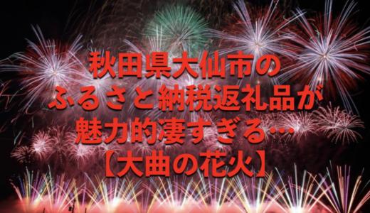 秋田県大仙市の「ふるさと納税」が魅力的凄すぎる…【大曲の花火】