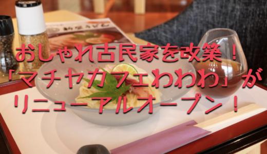 「マチヤカフェわわわ」がおしゃれ古民家を改築し新規開店!