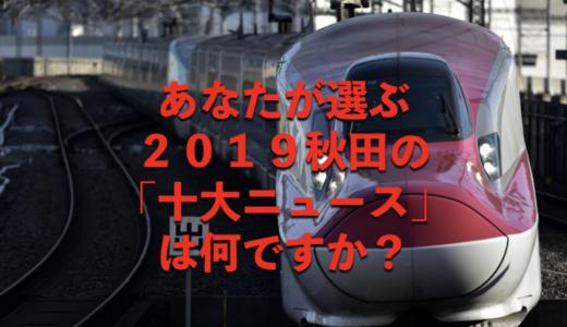 あなたが選ぶ、2019秋田の「十大ニュース」は何ですか?