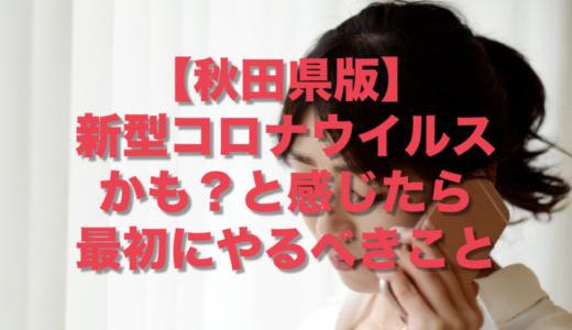【秋田版】新型コロナウイルスかも?と感じたら最初にやるべきこと